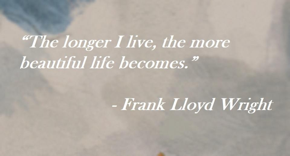 Frank Lloyd Wright quote on Hoist Point - The longer I live, the more beautiful life becomes.