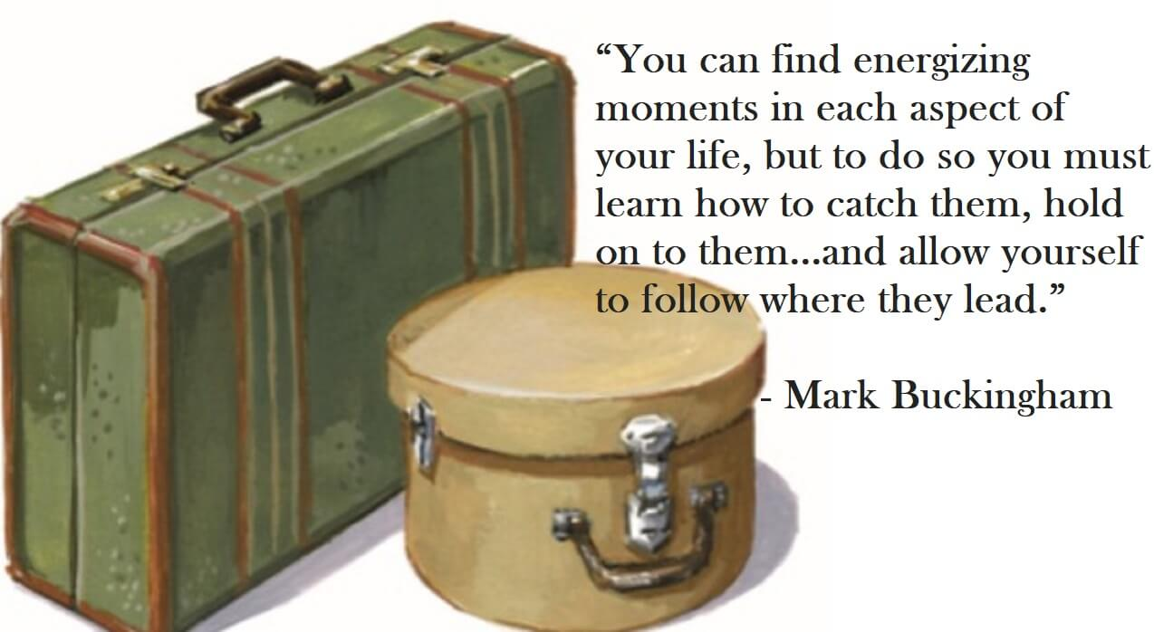 Mark Buckingham Quote - You can find energizing moments in each aspect of your life, but to do so you must learn how to catch them, hold on to them...and allow yourself to follow where they lead.