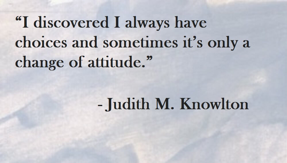 Judith Knowlton Quote on Hoist Point - I discovered I always have choices and sometimes it's only a change of attitude.