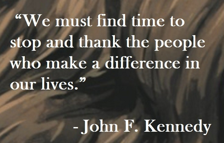 John F. Kennedy Quote on Hoist Point - We must find time to stop and thank the people who make a difference in our lives.