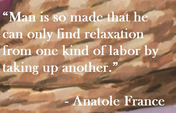 Anatole France Quote on Hoist Point - Man is so made that he can only find relaxation from one kind of labor by taking up another.
